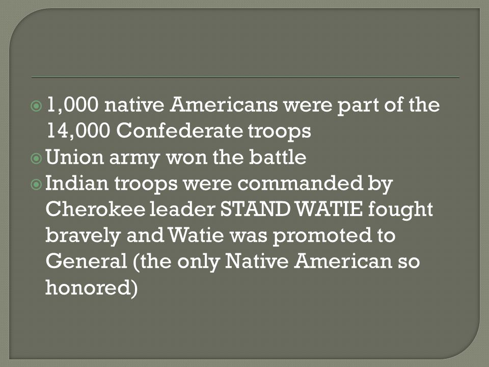  1,000 native Americans were part of the 14,000 Confederate troops  Union army won the battle  Indian troops were commanded by Cherokee leader STAN