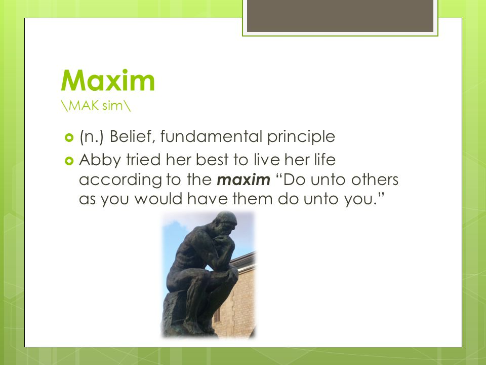 Maxim \MAK sim\  (n.) Belief, fundamental principle  Abby tried her best to live her life according to the maxim Do unto others as you would have them do unto you.