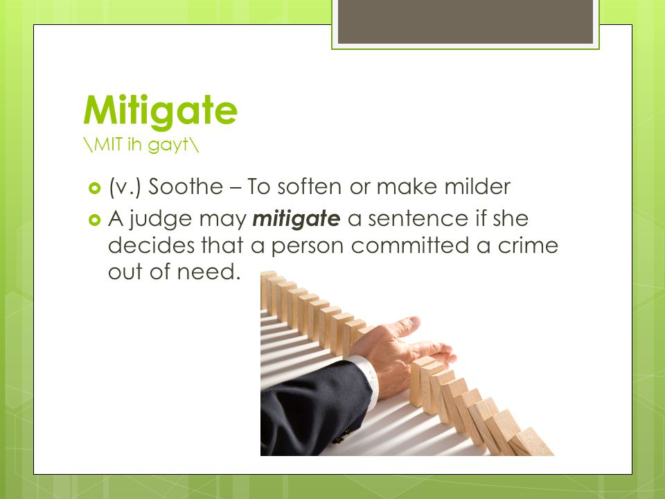 Mitigate \MIT ih gayt\  (v.) Soothe – To soften or make milder  A judge may mitigate a sentence if she decides that a person committed a crime out of need.
