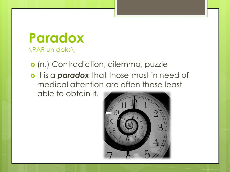 Paradox \PAR uh doks\  (n.) Contradiction, dilemma, puzzle  It is a paradox that those most in need of medical attention are often those least able to obtain it.