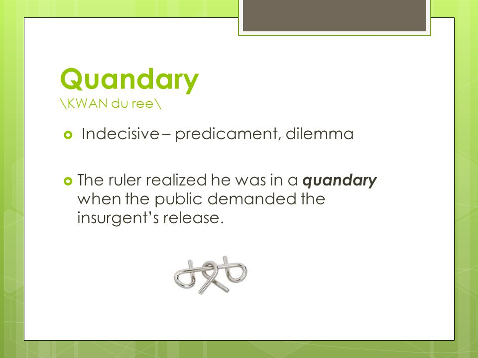 Quandary \KWAN du ree\  Indecisive – predicament, dilemma  The ruler realized he was in a quandary when the public demanded the insurgent's release.