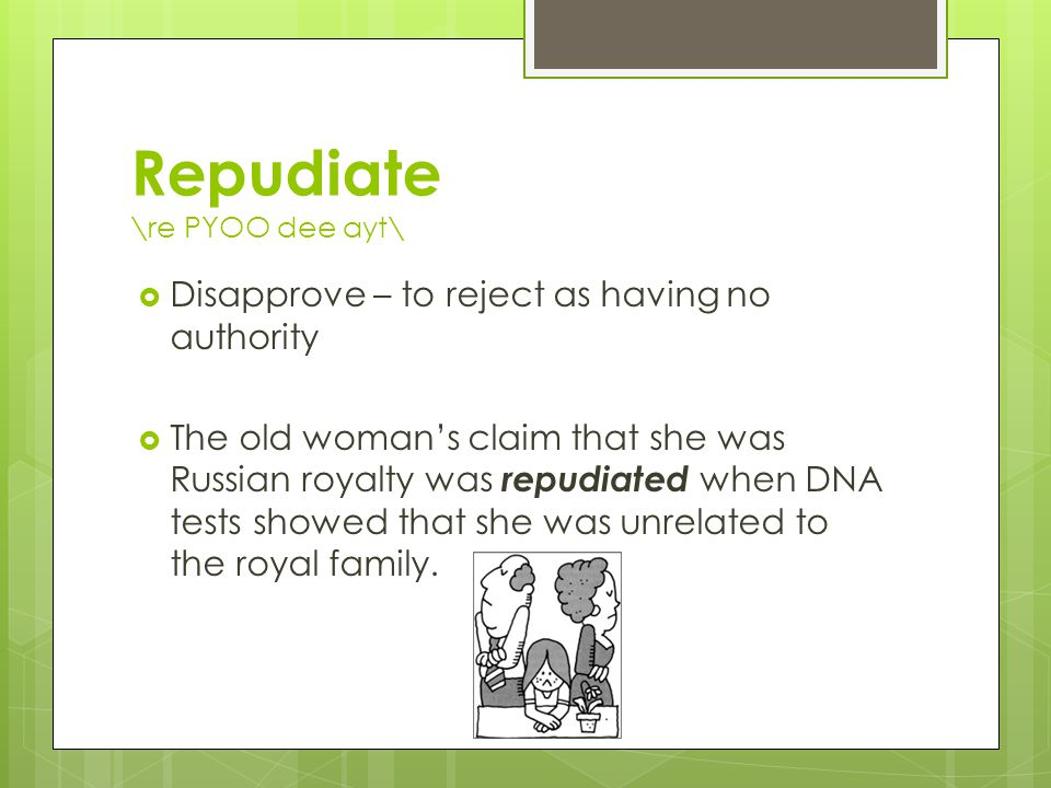Repudiate \re PYOO dee ayt\  Disapprove – to reject as having no authority  The old woman's claim that she was Russian royalty was repudiated when DNA tests showed that she was unrelated to the royal family.