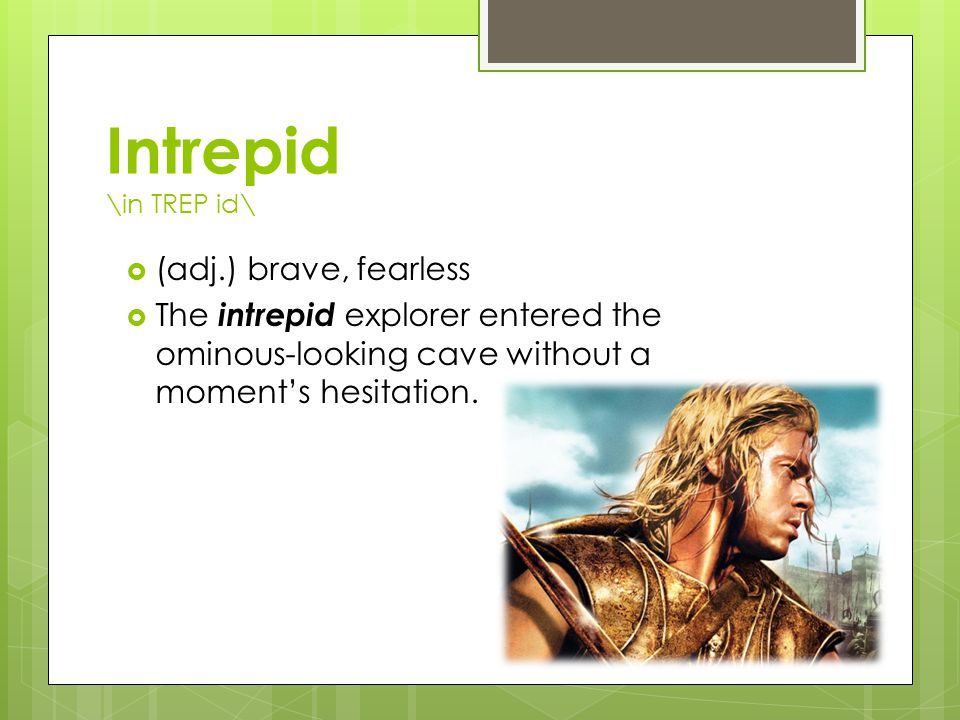 Intrepid \in TREP id\  (adj.) brave, fearless  The intrepid explorer entered the ominous-looking cave without a moment's hesitation.