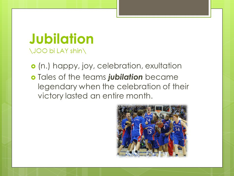 Jubilation \JOO bi LAY shin\  (n.) happy, joy, celebration, exultation  Tales of the teams jubilation became legendary when the celebration of their victory lasted an entire month.
