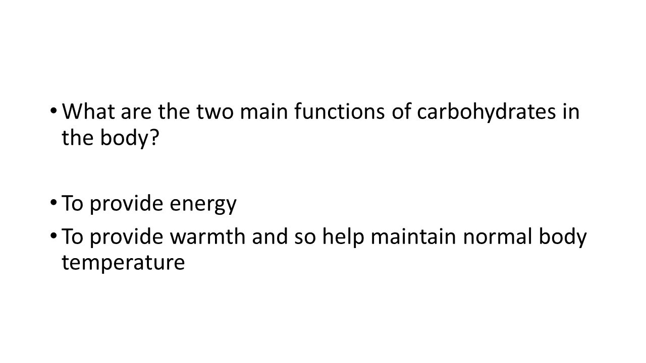 What are the two main functions of carbohydrates in the body? To provide energy To provide warmth and so help maintain normal body temperature