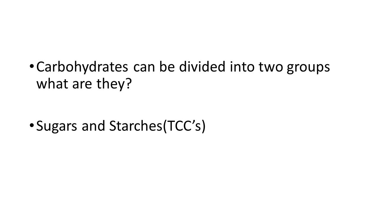 Carbohydrates can be divided into two groups what are they? Sugars and Starches(TCC's)