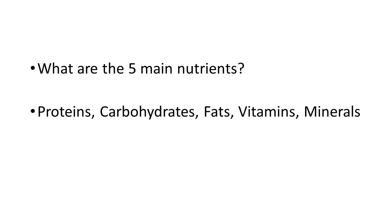 What are the 5 main nutrients? Proteins, Carbohydrates, Fats, Vitamins, Minerals