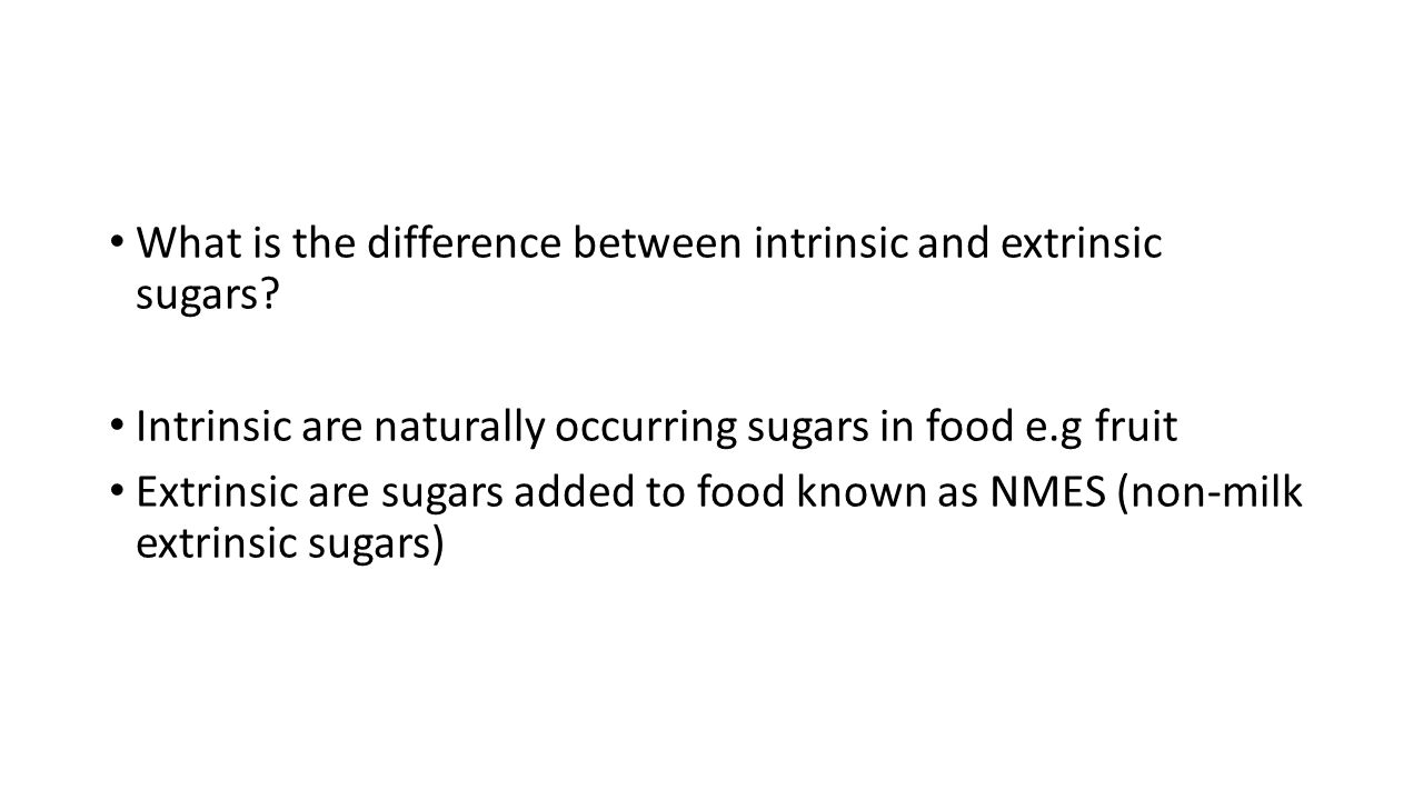 What is the difference between intrinsic and extrinsic sugars? Intrinsic are naturally occurring sugars in food e.g fruit Extrinsic are sugars added t