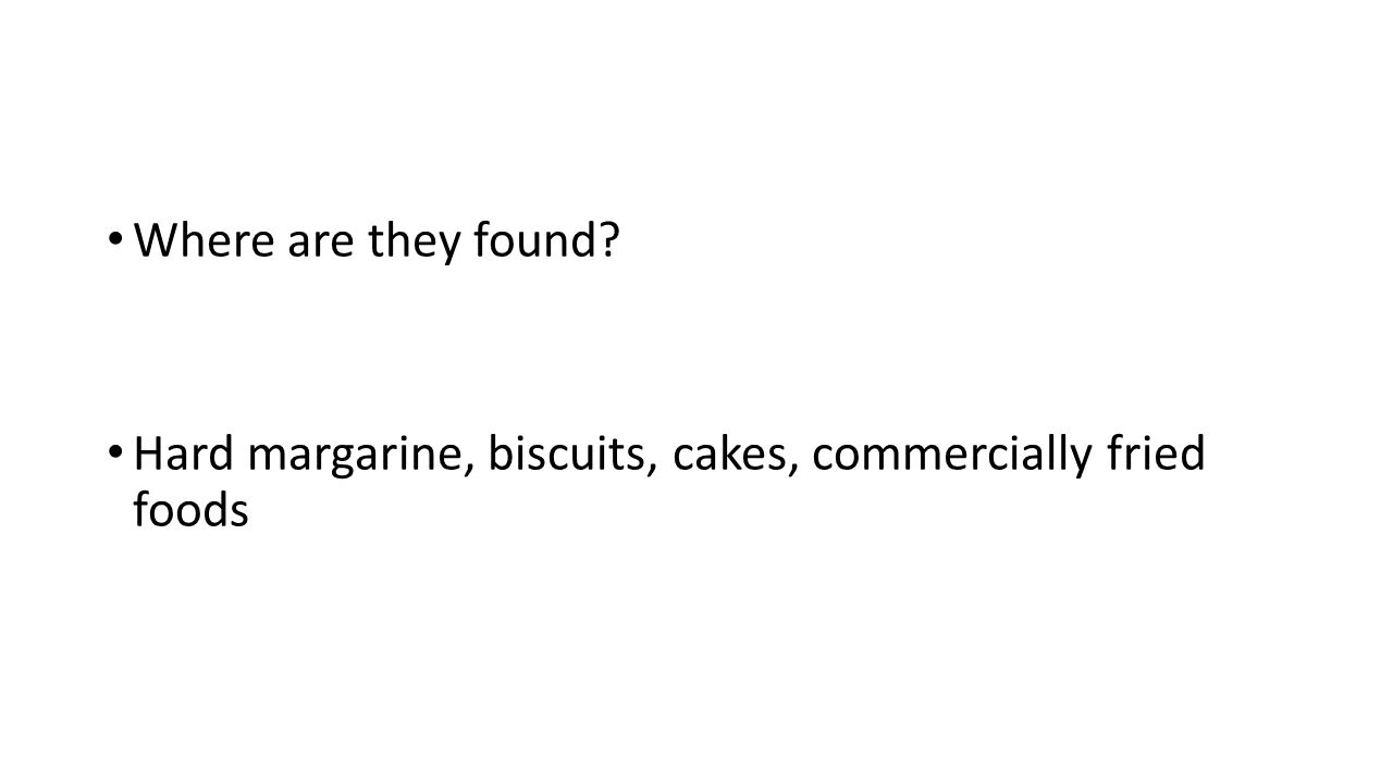 Where are they found? Hard margarine, biscuits, cakes, commercially fried foods