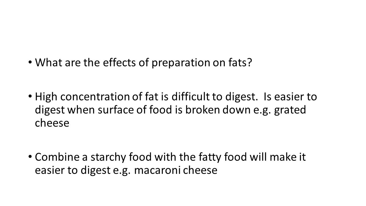 What are the effects of preparation on fats? High concentration of fat is difficult to digest. Is easier to digest when surface of food is broken down