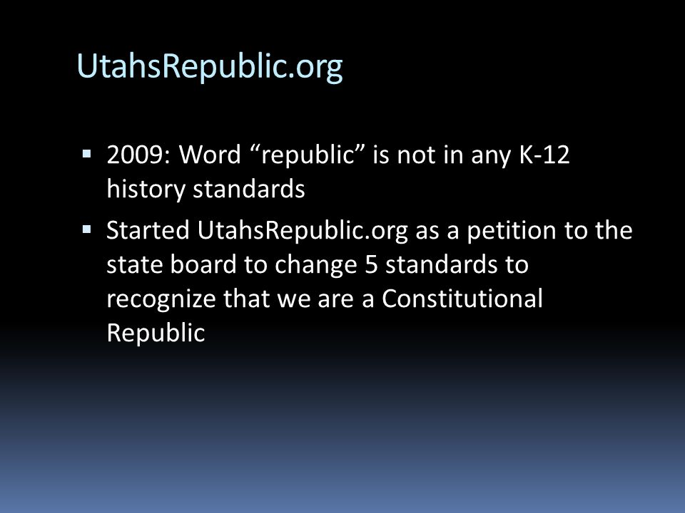 UtahsRepublic.org  2009: Word republic is not in any K-12 history standards  Started UtahsRepublic.org as a petition to the state board to change 5 standards to recognize that we are a Constitutional Republic