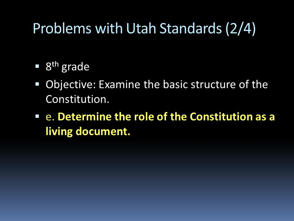 Problems with Utah Standards (2/4)  8 th grade  Objective: Examine the basic structure of the Constitution.