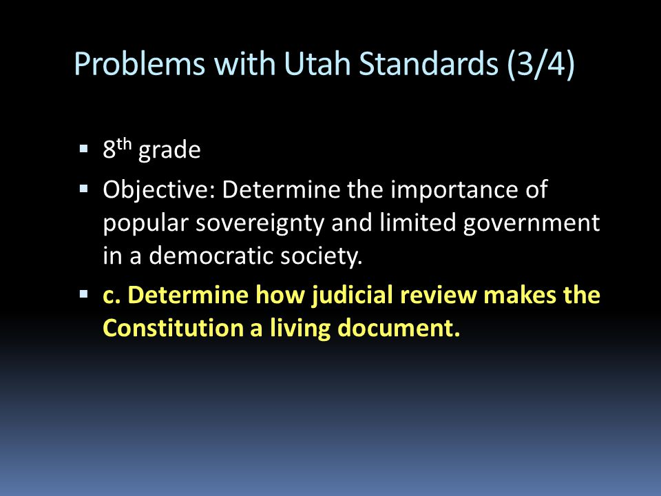 Problems with Utah Standards (3/4)  8 th grade  Objective: Determine the importance of popular sovereignty and limited government in a democratic society.