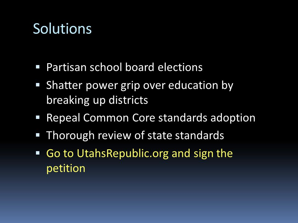 Solutions  Partisan school board elections  Shatter power grip over education by breaking up districts  Repeal Common Core standards adoption  Thorough review of state standards  Go to UtahsRepublic.org and sign the petition