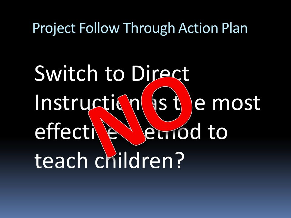 Project Follow Through Action Plan Switch to Direct Instruction as the most effective method to teach children