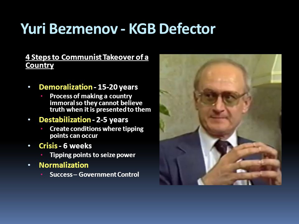 Yuri Bezmenov - KGB Defector 4 Steps to Communist Takeover of a Country Demoralization - 15-20 years Process of making a country immoral so they cannot believe truth when it is presented to them Destabilization - 2-5 years Create conditions where tipping points can occur Crisis - 6 weeks Tipping points to seize power Normalization Success – Government Control