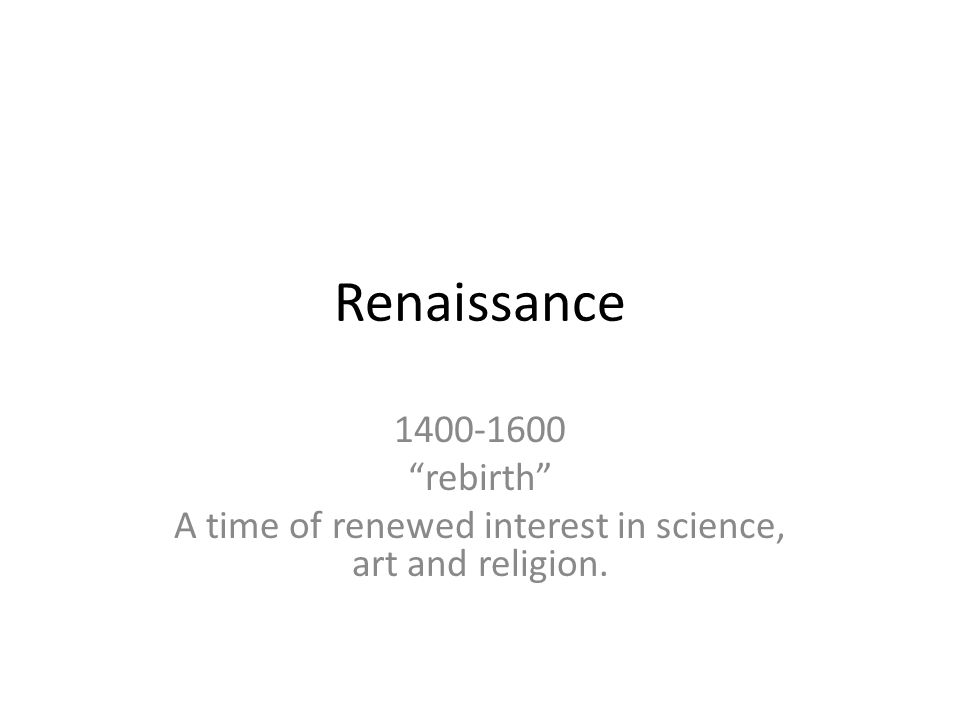 Renaissance 1400-1600 rebirth A time of renewed interest in science, art and religion.