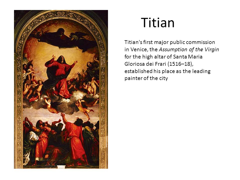 Titian Titian's first major public commission in Venice, the Assumption of the Virgin for the high altar of Santa Maria Gloriosa dei Frari (1516–18),