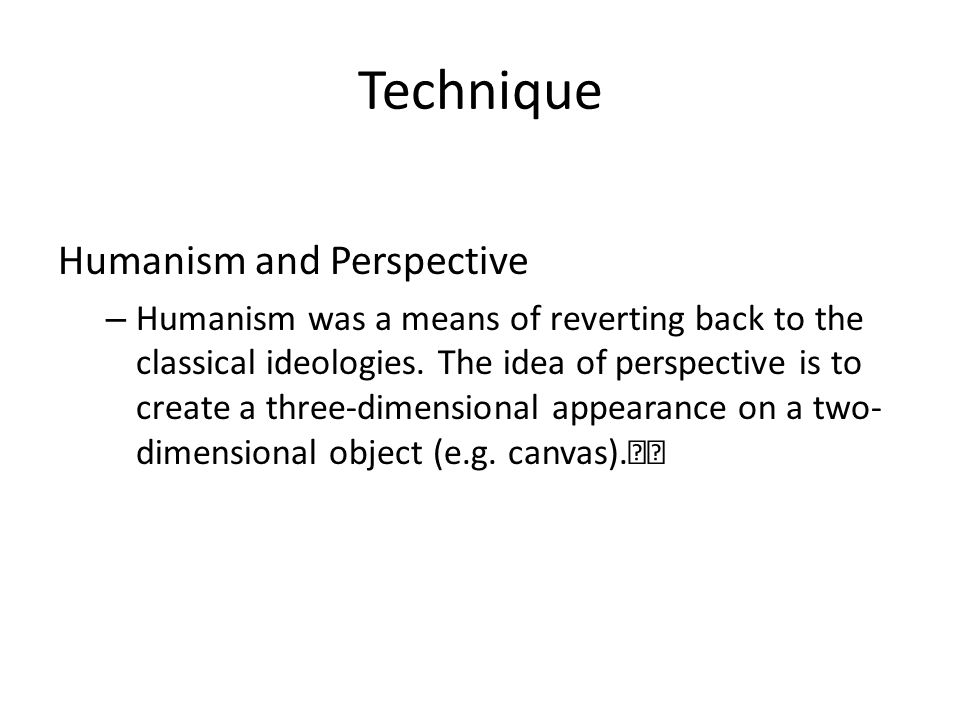 Technique Humanism and Perspective – Humanism was a means of reverting back to the classical ideologies.