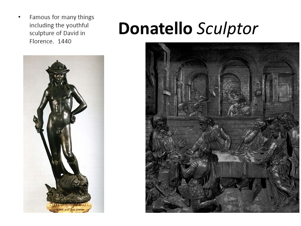 Donatello Sculptor Famous for many things including the youthful sculpture of David in Florence. 1440