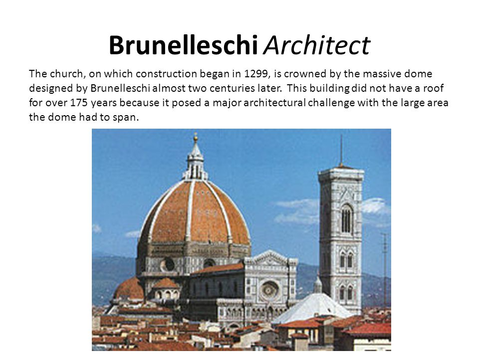 Brunelleschi Architect The church, on which construction began in 1299, is crowned by the massive dome designed by Brunelleschi almost two centuries l