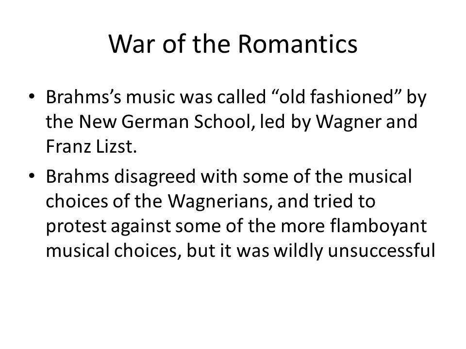 War of the Romantics Brahms's music was called old fashioned by the New German School, led by Wagner and Franz Lizst.