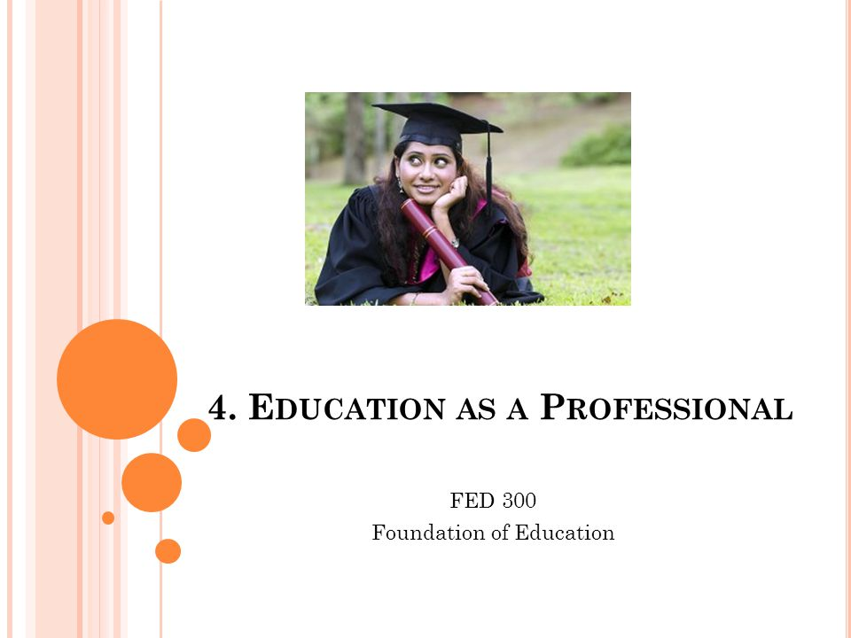 4. E DUCATION AS A P ROFESSIONAL FED 300 Foundation of Education
