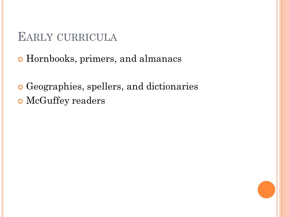 E ARLY CURRICULA Hornbooks, primers, and almanacs Geographies, spellers, and dictionaries McGuffey readers