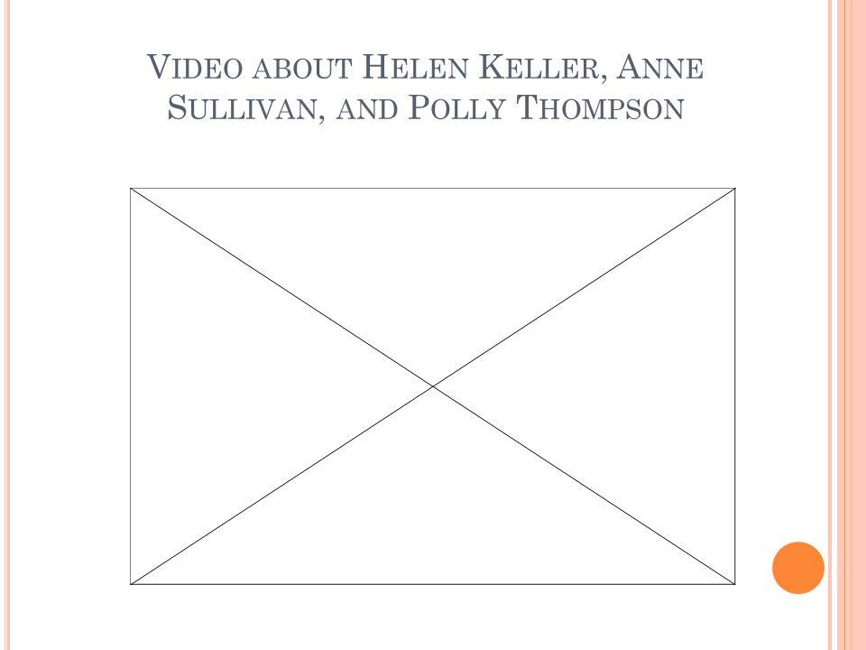 V IDEO ABOUT H ELEN K ELLER, A NNE S ULLIVAN, AND P OLLY T HOMPSON http://www.youtube.com/v/nxRCKgDth5w