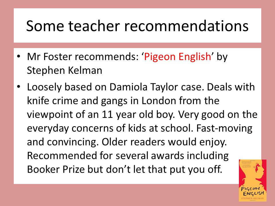 Some teacher recommendations Mr Foster recommends: 'Pigeon English' by Stephen Kelman Loosely based on Damiola Taylor case. Deals with knife crime and