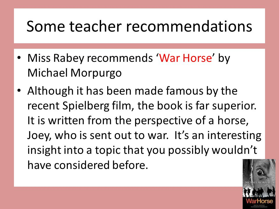 Some teacher recommendations Miss Rabey recommends 'War Horse' by Michael Morpurgo Although it has been made famous by the recent Spielberg film, the