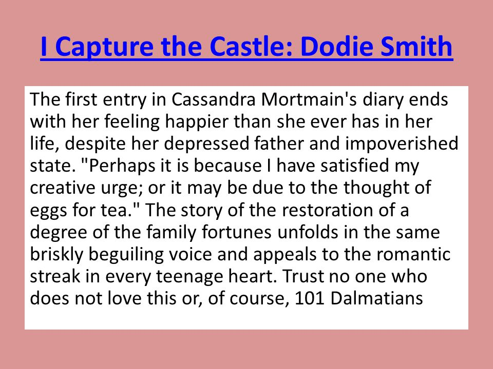 I Capture the Castle: Dodie Smith The first entry in Cassandra Mortmain's diary ends with her feeling happier than she ever has in her life, despite h