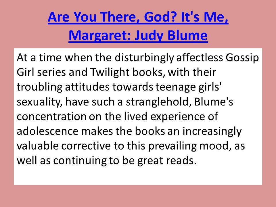 Are You There, God? It's Me, Margaret: Judy Blume At a time when the disturbingly affectless Gossip Girl series and Twilight books, with their troubli