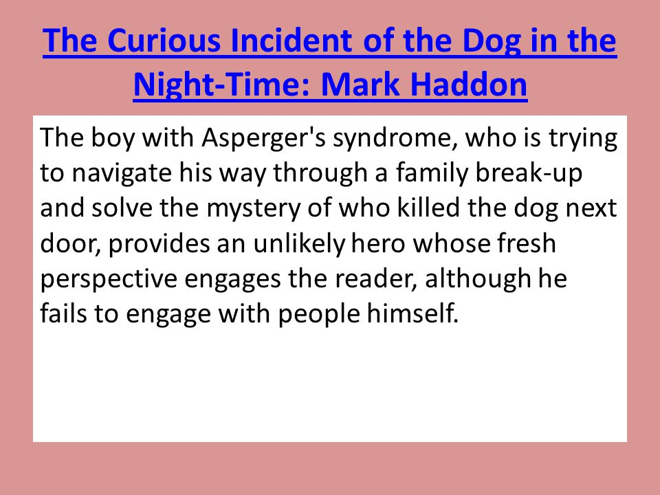 The Curious Incident of the Dog in the Night-Time: Mark Haddon The boy with Asperger's syndrome, who is trying to navigate his way through a family br
