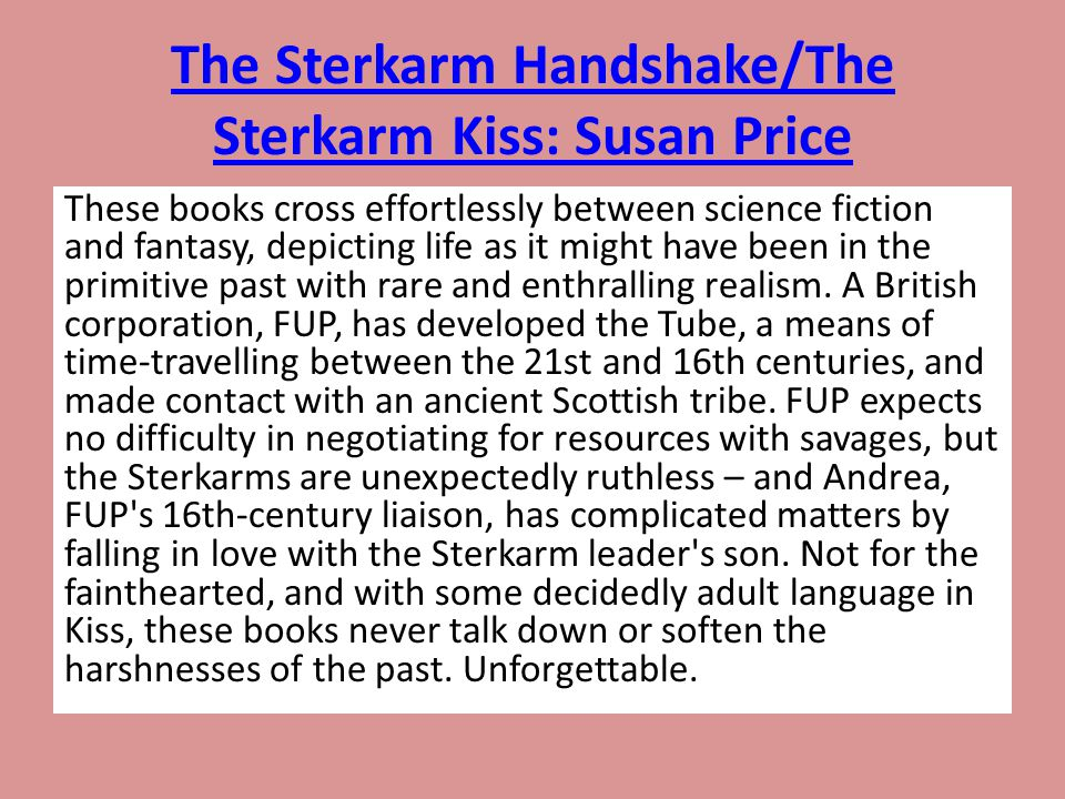 The Sterkarm Handshake/The Sterkarm Kiss: Susan Price These books cross effortlessly between science fiction and fantasy, depicting life as it might h