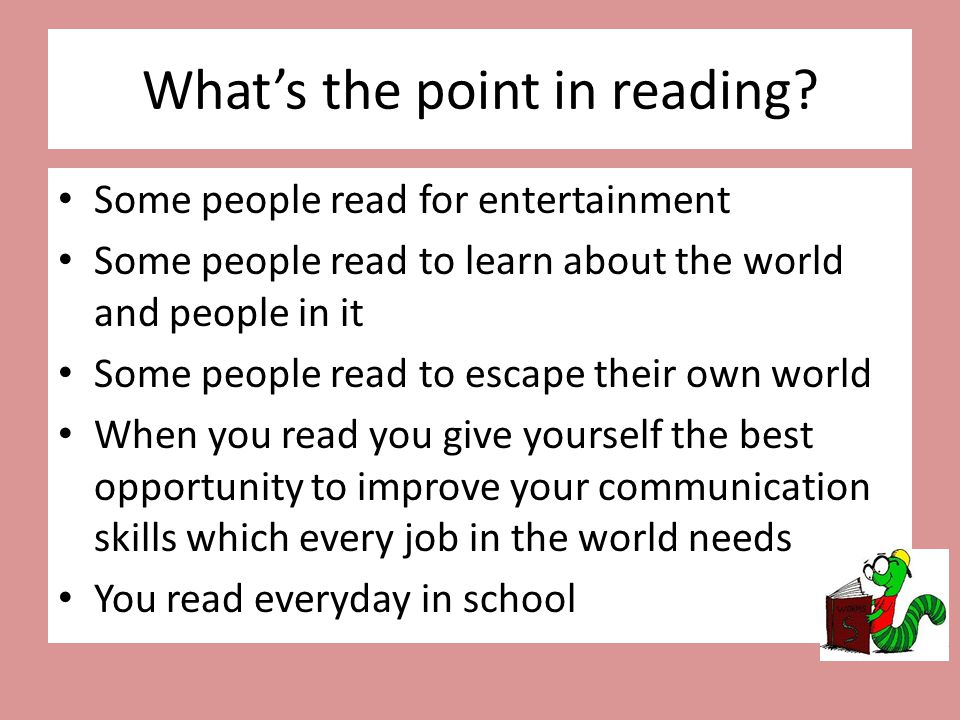 What's the point in reading? Some people read for entertainment Some people read to learn about the world and people in it Some people read to escape