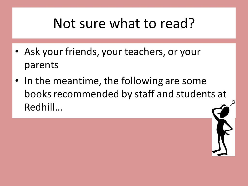 Not sure what to read? Ask your friends, your teachers, or your parents In the meantime, the following are some books recommended by staff and student