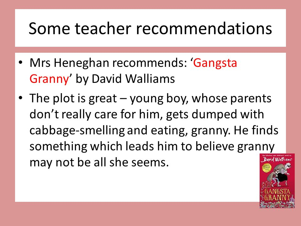 Some teacher recommendations Mrs Heneghan recommends: 'Gangsta Granny' by David Walliams The plot is great – young boy, whose parents don't really car