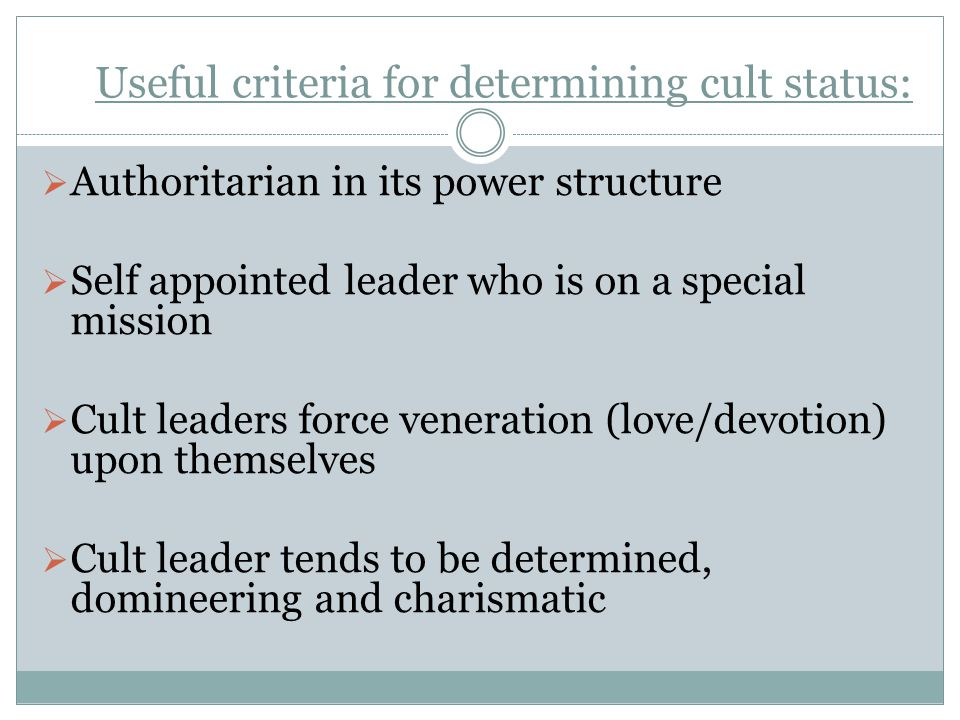 Useful criteria for determining cult status:  Authoritarian in its power structure  Self appointed leader who is on a special mission  Cult leaders force veneration (love/devotion) upon themselves  Cult leader tends to be determined, domineering and charismatic