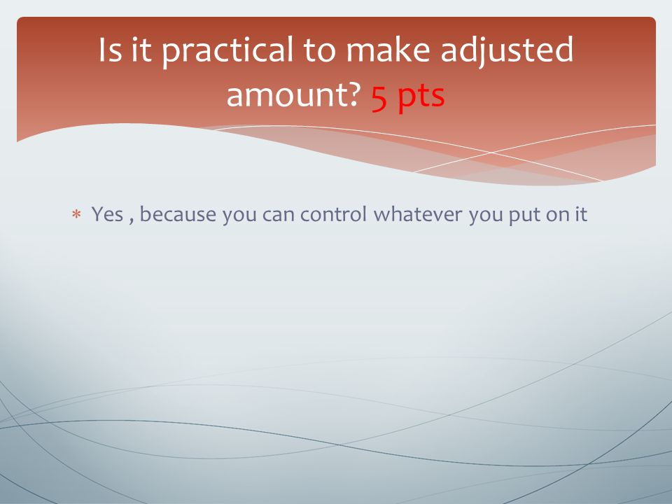  Yes, because you can control whatever you put on it Is it practical to make adjusted amount.