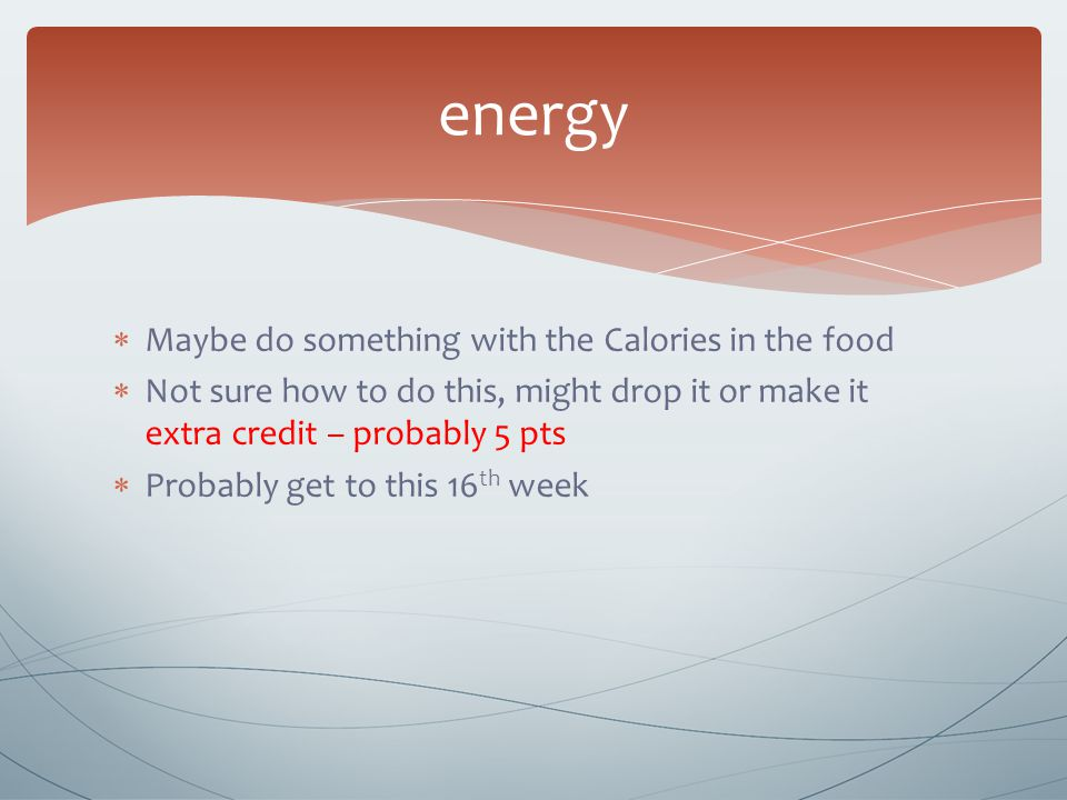  Maybe do something with the Calories in the food  Not sure how to do this, might drop it or make it extra credit – probably 5 pts  Probably get to this 16 th week energy