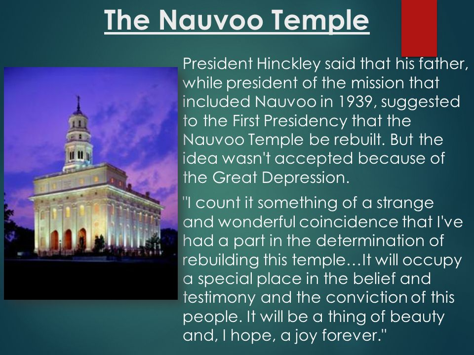 President Hinckley said that his father, while president of the mission that included Nauvoo in 1939, suggested to the First Presidency that the Nauvoo Temple be rebuilt.