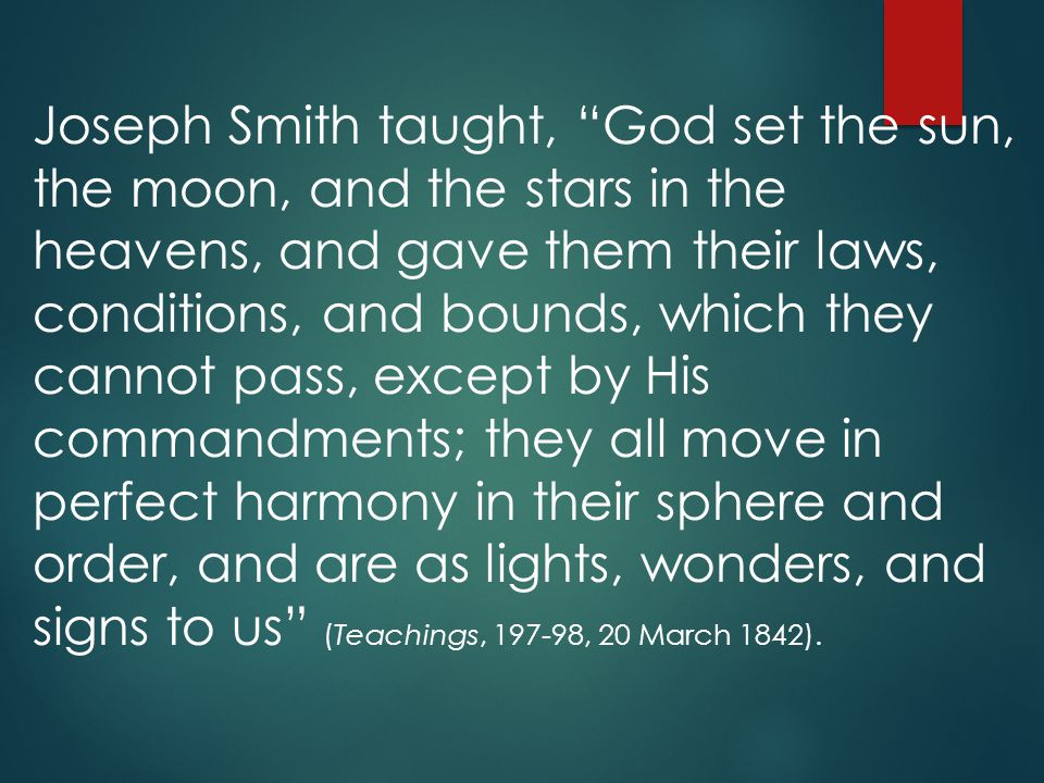 Joseph Smith taught, God set the sun, the moon, and the stars in the heavens, and gave them their laws, conditions, and bounds, which they cannot pass, except by His commandments; they all move in perfect harmony in their sphere and order, and are as lights, wonders, and signs to us (Teachings, 197-98, 20 March 1842).