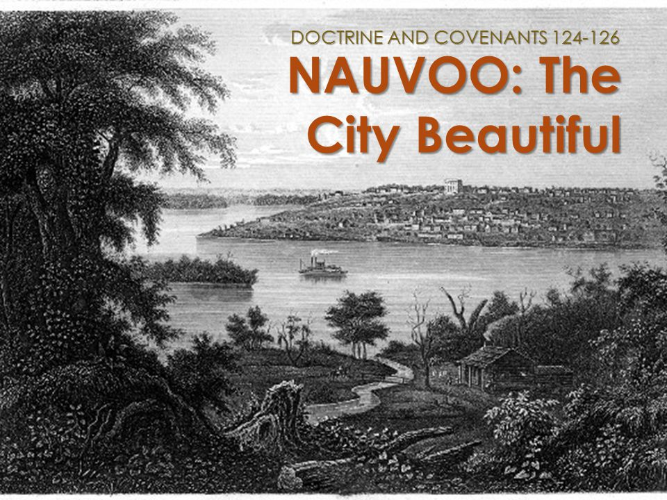 NAUVOO: The City Beautiful DOCTRINE AND COVENANTS 124-126
