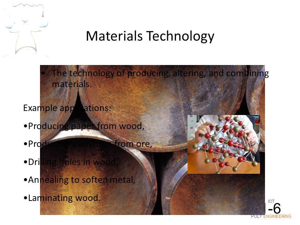 IOT POLY ENGINEERING I1-6 The technology of producing, altering, and combining materials. Example applications: Producing paper from wood, Producing a