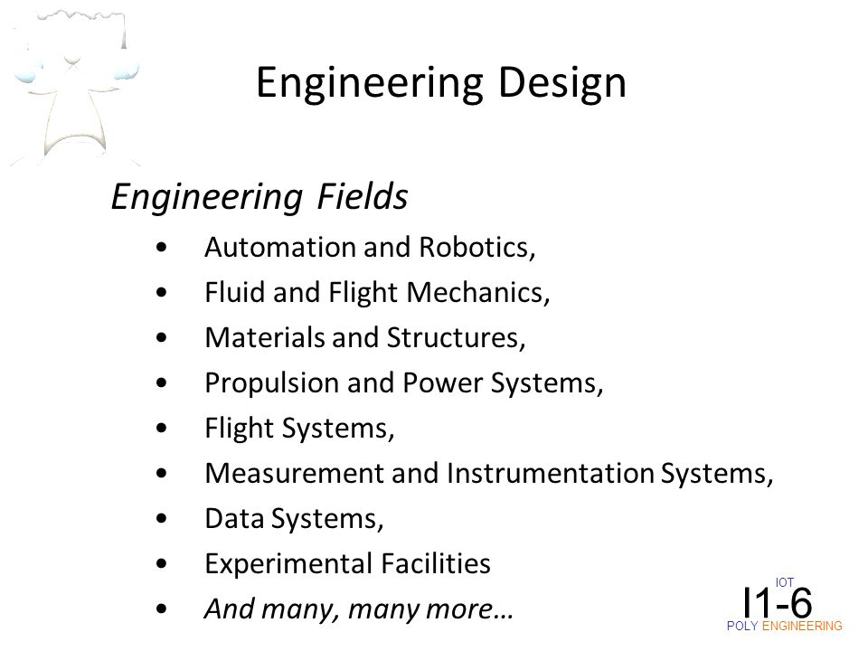 Engineering Fields Automation and Robotics, Fluid and Flight Mechanics, Materials and Structures, Propulsion and Power Systems, Flight Systems, Measurement and Instrumentation Systems, Data Systems, Experimental Facilities And many, many more… Engineering Design IOT POLY ENGINEERING I1-6