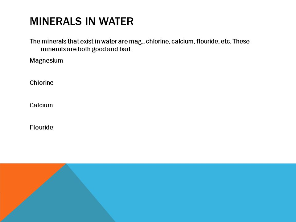 MINERALS IN WATER The minerals that exist in water are mag., chlorine, calcium, flouride, etc. These minerals are both good and bad. Magnesium Chlorin