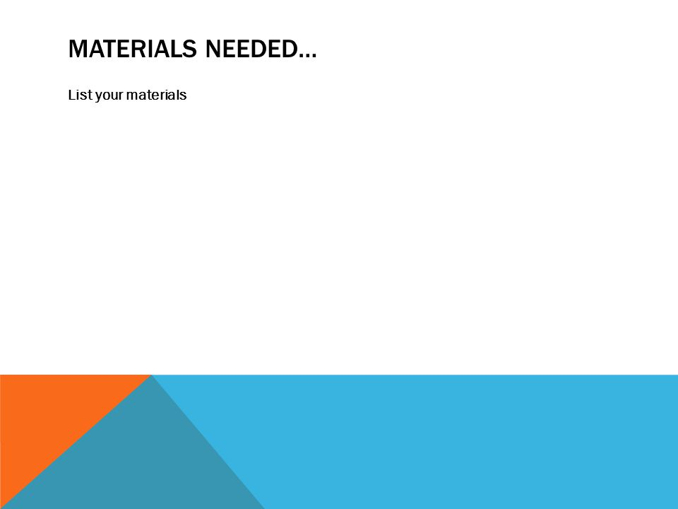 MATERIALS NEEDED… List your materials
