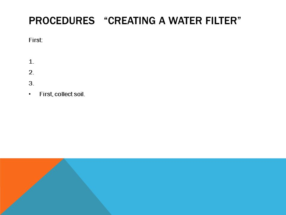 """PROCEDURES """"CREATING A WATER FILTER"""" First: 1. 2. 3. First, collect soil."""