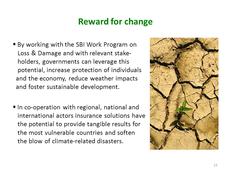 Reward for change  By working with the SBI Work Program on Loss & Damage and with relevant stake- holders, governments can leverage this potential, increase protection of individuals and the economy, reduce weather impacts and foster sustainable development.